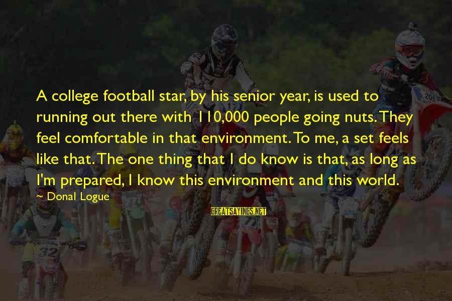 I Am Going Nuts Sayings By Donal Logue: A college football star, by his senior year, is used to running out there with