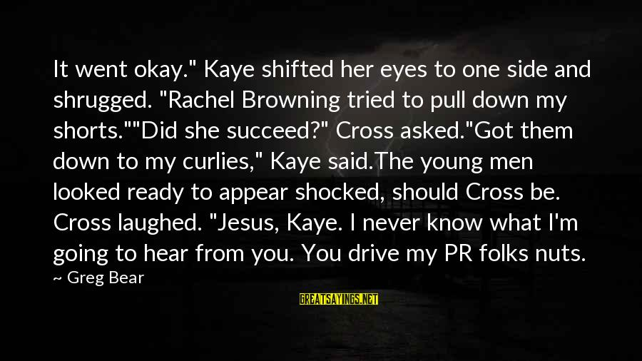 """I Am Going Nuts Sayings By Greg Bear: It went okay."""" Kaye shifted her eyes to one side and shrugged. """"Rachel Browning tried"""