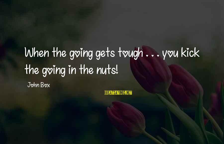 I Am Going Nuts Sayings By John Box: When the going gets tough . . . you kick the going in the nuts!