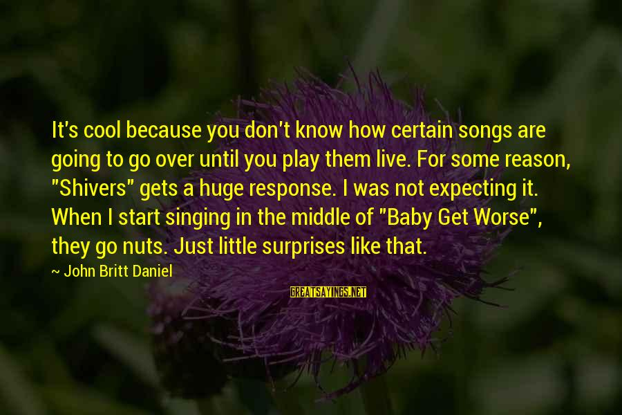 I Am Going Nuts Sayings By John Britt Daniel: It's cool because you don't know how certain songs are going to go over until