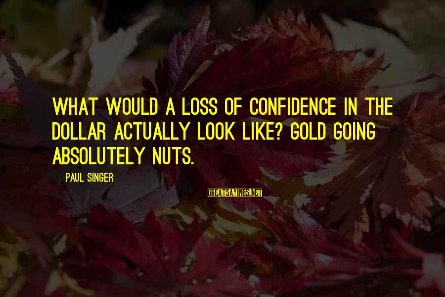 I Am Going Nuts Sayings By Paul Singer: What would a loss of confidence in the dollar actually look like? Gold going absolutely