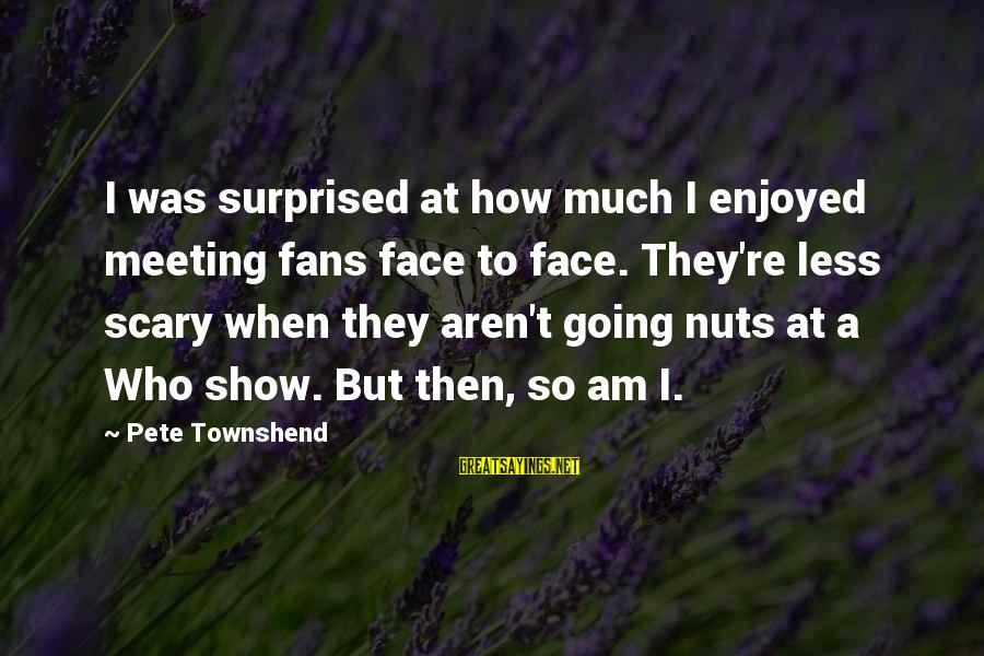 I Am Going Nuts Sayings By Pete Townshend: I was surprised at how much I enjoyed meeting fans face to face. They're less