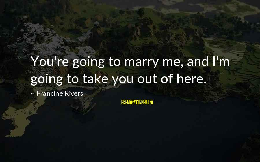 I Am Going To Marry Sayings By Francine Rivers: You're going to marry me, and I'm going to take you out of here.