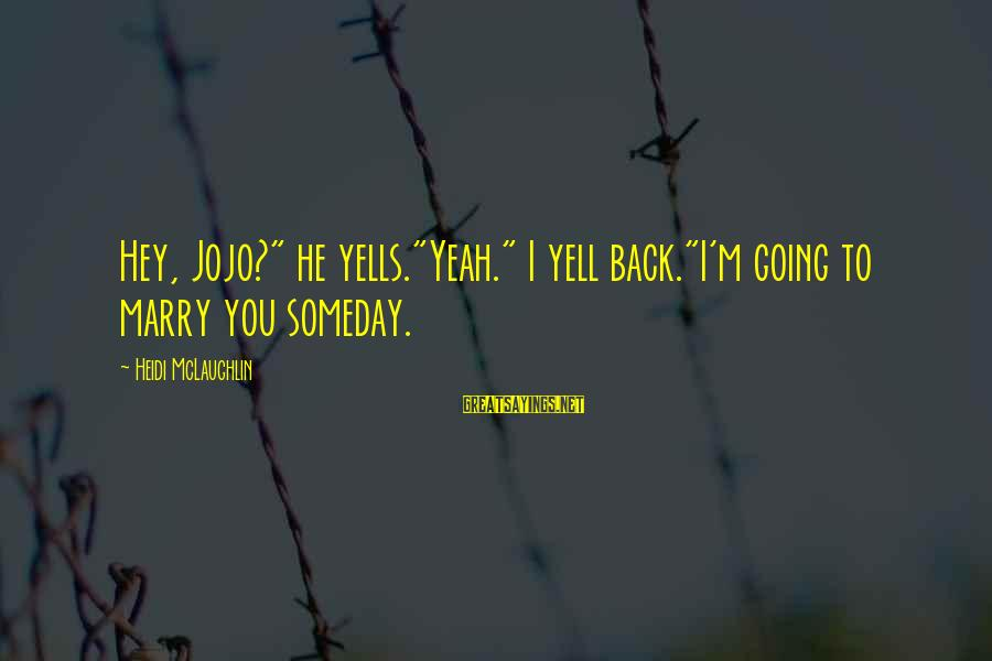"I Am Going To Marry Sayings By Heidi McLaughlin: Hey, Jojo?"" he yells.""Yeah."" I yell back.""I'm going to marry you someday."
