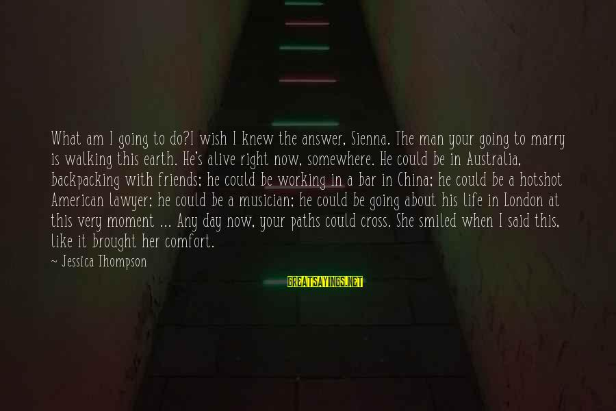 I Am Going To Marry Sayings By Jessica Thompson: What am I going to do?I wish I knew the answer, Sienna. The man your