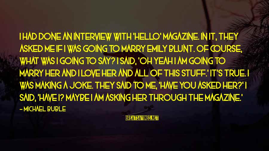 I Am Going To Marry Sayings By Michael Buble: I had done an interview with 'Hello' magazine. In it, they asked me if I
