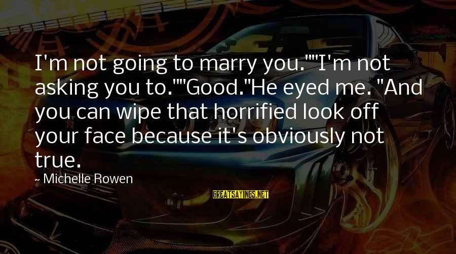 "I Am Going To Marry Sayings By Michelle Rowen: I'm not going to marry you.""""I'm not asking you to.""""Good.""He eyed me. ""And you can"