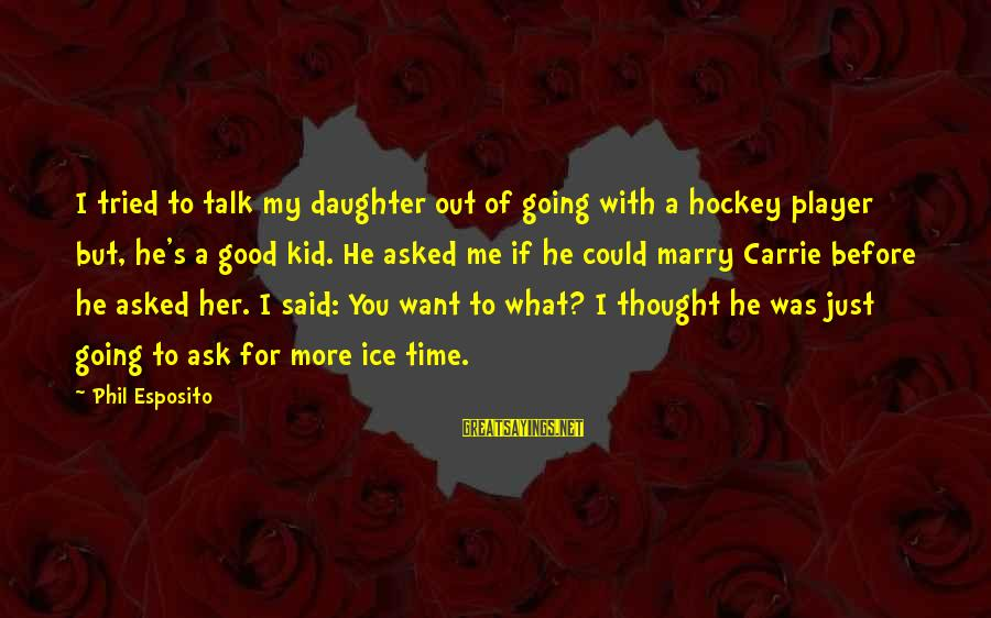 I Am Going To Marry Sayings By Phil Esposito: I tried to talk my daughter out of going with a hockey player but, he's