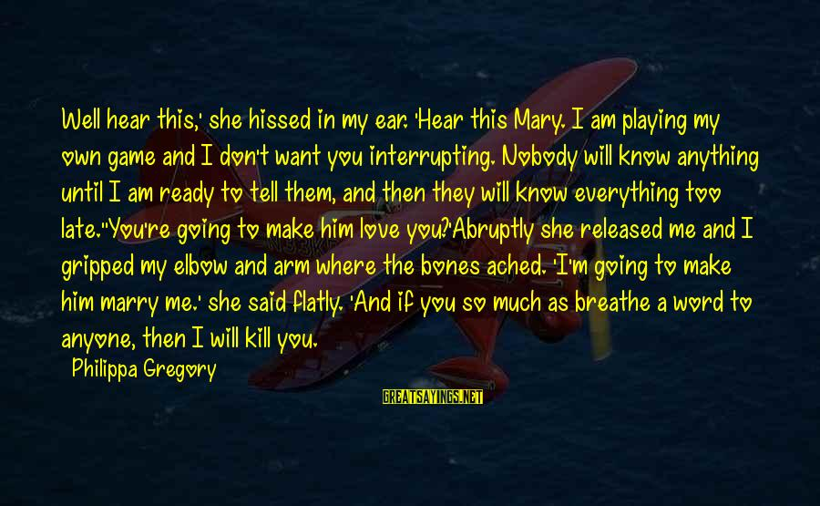 I Am Going To Marry Sayings By Philippa Gregory: Well hear this,' she hissed in my ear. 'Hear this Mary. I am playing my