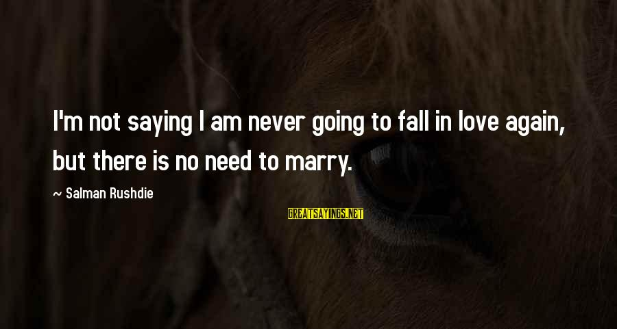 I Am Going To Marry Sayings By Salman Rushdie: I'm not saying I am never going to fall in love again, but there is