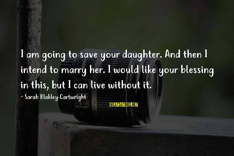 I Am Going To Marry Sayings By Sarah Blakley-Cartwright: I am going to save your daughter. And then I intend to marry her. I
