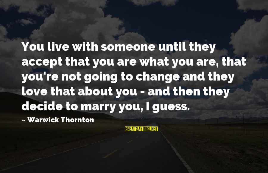 I Am Going To Marry Sayings By Warwick Thornton: You live with someone until they accept that you are what you are, that you're