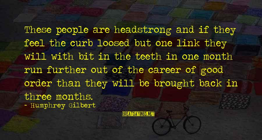 I Am Headstrong Sayings By Humphrey Gilbert: These people are headstrong and if they feel the curb loosed but one link they