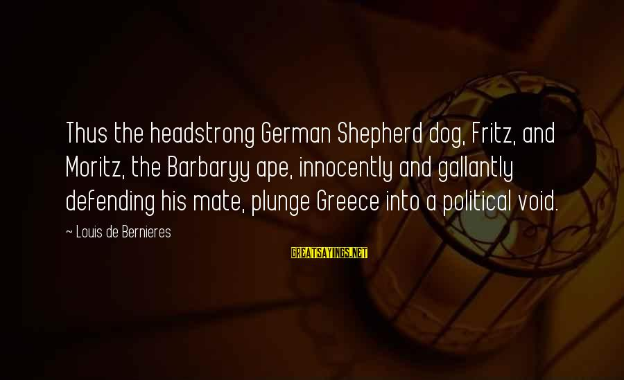 I Am Headstrong Sayings By Louis De Bernieres: Thus the headstrong German Shepherd dog, Fritz, and Moritz, the Barbaryy ape, innocently and gallantly