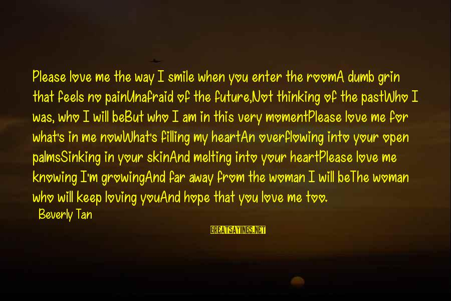 I Am Loving You Sayings By Beverly Tan: Please love me the way I smile when you enter the roomA dumb grin that
