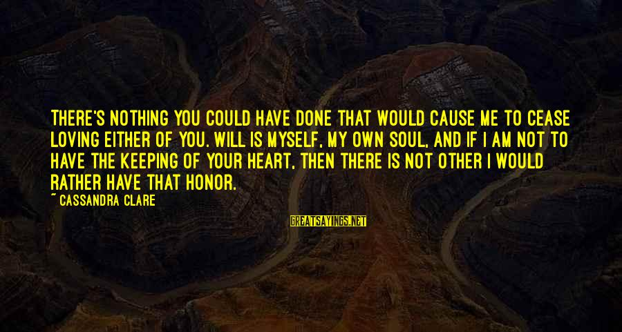 I Am Loving You Sayings By Cassandra Clare: There's nothing you could have done that would cause me to cease loving either of