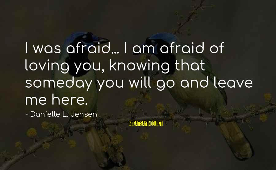 I Am Loving You Sayings By Danielle L. Jensen: I was afraid... I am afraid of loving you, knowing that someday you will go