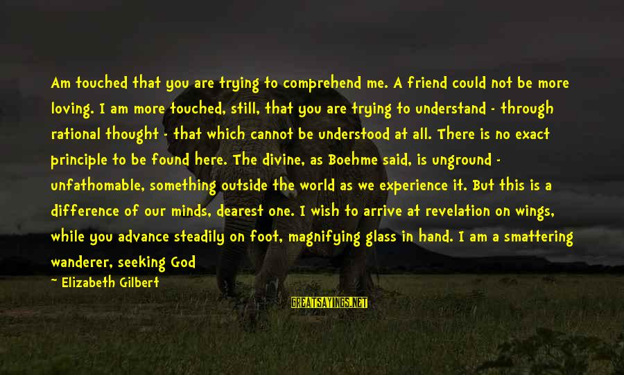 I Am Loving You Sayings By Elizabeth Gilbert: Am touched that you are trying to comprehend me. A friend could not be more