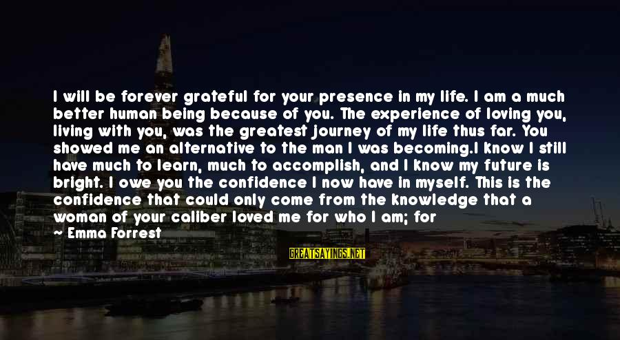 I Am Loving You Sayings By Emma Forrest: I will be forever grateful for your presence in my life. I am a much