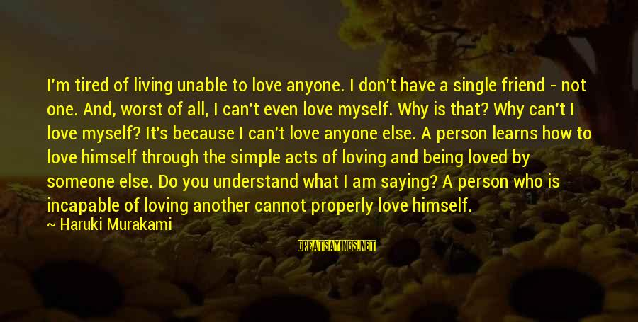 I Am Loving You Sayings By Haruki Murakami: I'm tired of living unable to love anyone. I don't have a single friend -