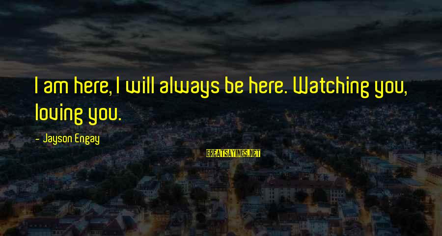 I Am Loving You Sayings By Jayson Engay: I am here, I will always be here. Watching you, loving you.