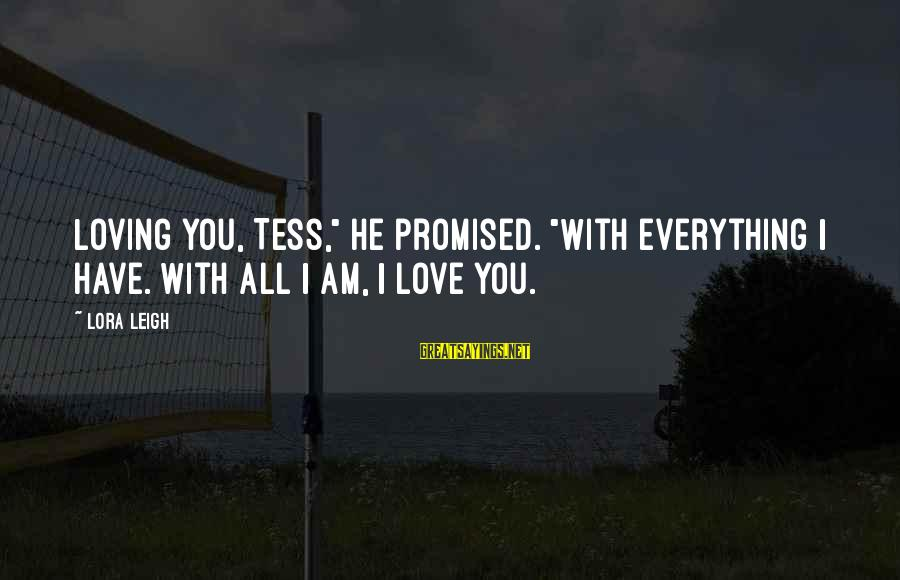 """I Am Loving You Sayings By Lora Leigh: Loving you, Tess,"""" he promised. """"With everything I have. With all I am, I love"""
