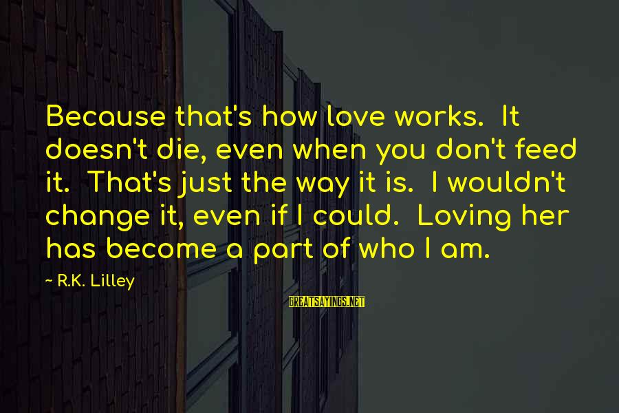 I Am Loving You Sayings By R.K. Lilley: Because that's how love works. It doesn't die, even when you don't feed it. That's