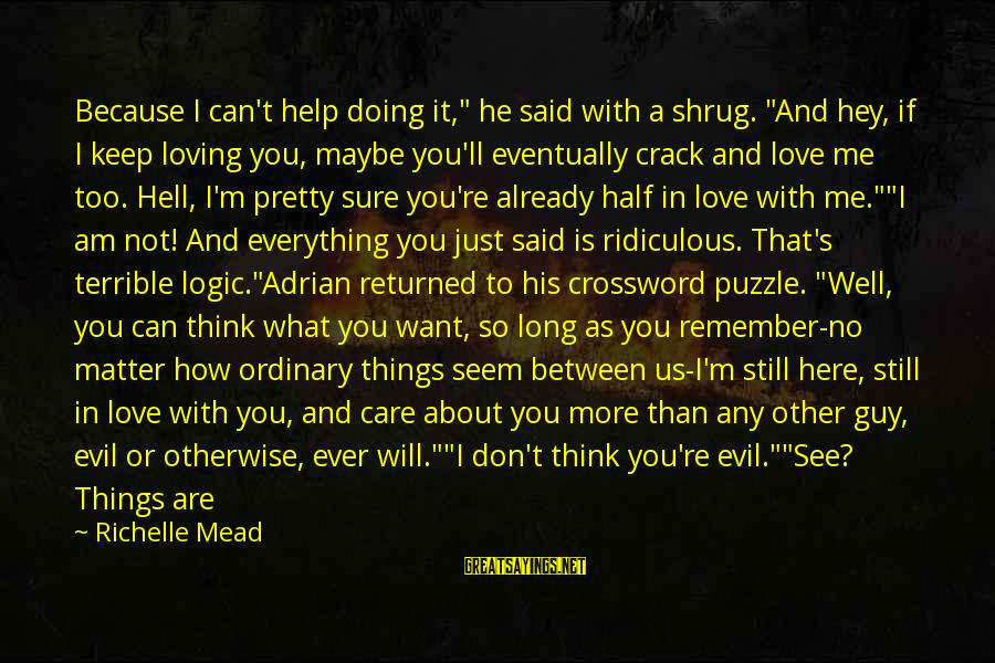 """I Am Loving You Sayings By Richelle Mead: Because I can't help doing it,"""" he said with a shrug. """"And hey, if I"""