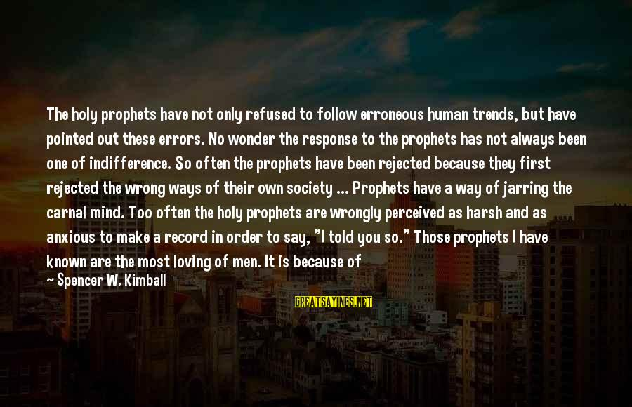 I Am Loving You Sayings By Spencer W. Kimball: The holy prophets have not only refused to follow erroneous human trends, but have pointed