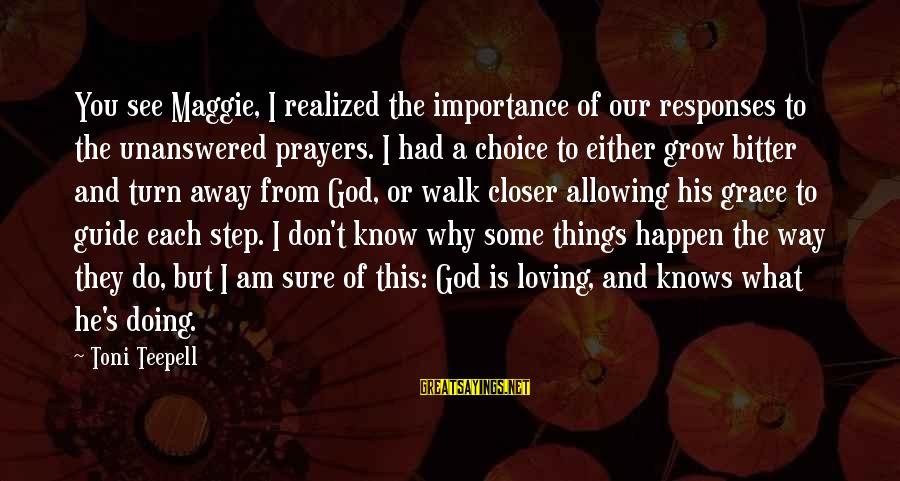 I Am Loving You Sayings By Toni Teepell: You see Maggie, I realized the importance of our responses to the unanswered prayers. I