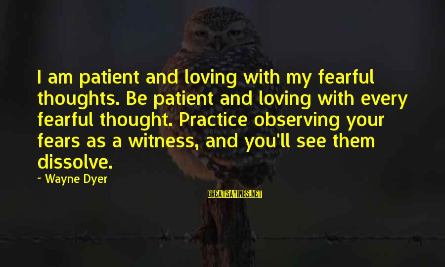 I Am Loving You Sayings By Wayne Dyer: I am patient and loving with my fearful thoughts. Be patient and loving with every