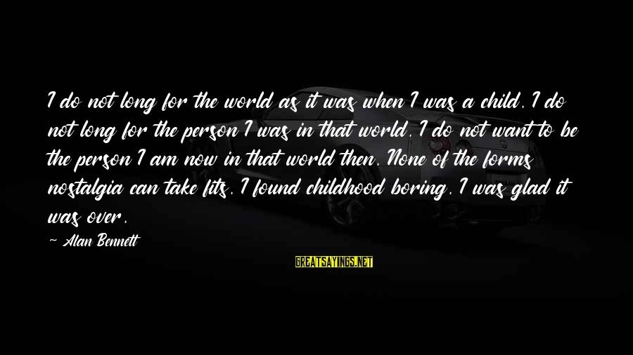 I Am Not A Boring Person Sayings By Alan Bennett: I do not long for the world as it was when I was a child.