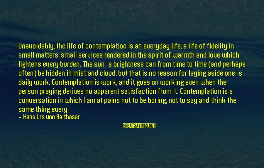 I Am Not A Boring Person Sayings By Hans Urs Von Balthasar: Unavoidably, the life of contemplation is an everyday life, a life of fidelity in small