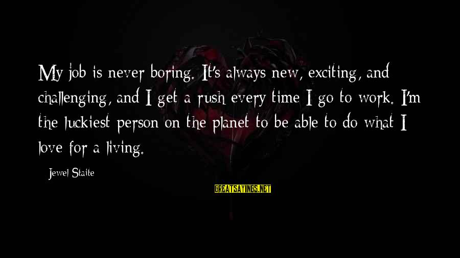 I Am Not A Boring Person Sayings By Jewel Staite: My job is never boring. It's always new, exciting, and challenging, and I get a
