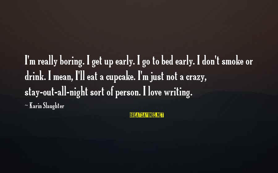 I Am Not A Boring Person Sayings By Karin Slaughter: I'm really boring. I get up early. I go to bed early. I don't smoke