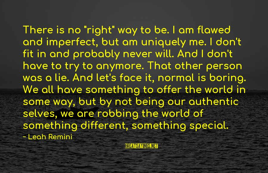 """I Am Not A Boring Person Sayings By Leah Remini: There is no """"right"""" way to be. I am flawed and imperfect, but am uniquely"""