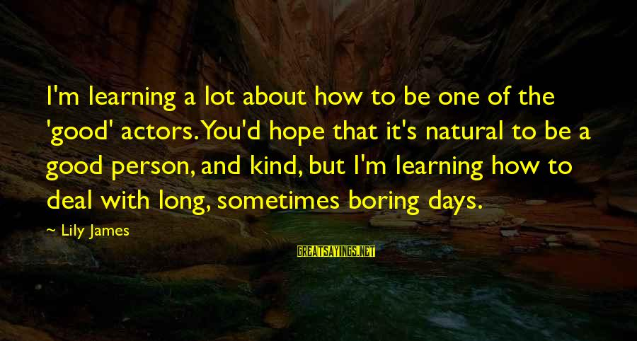 I Am Not A Boring Person Sayings By Lily James: I'm learning a lot about how to be one of the 'good' actors. You'd hope