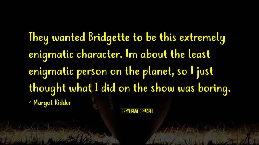 I Am Not A Boring Person Sayings By Margot Kidder: They wanted Bridgette to be this extremely enigmatic character. Im about the least enigmatic person