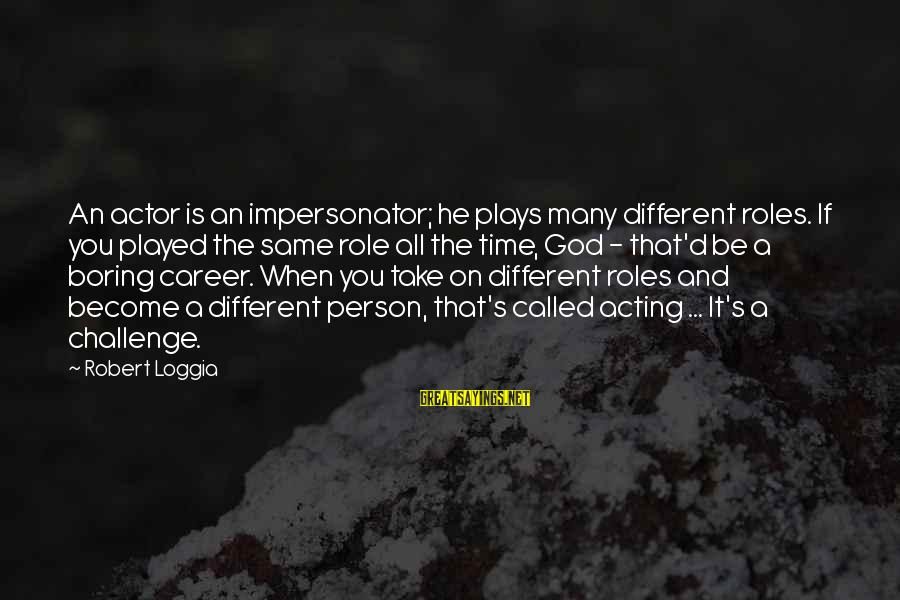 I Am Not A Boring Person Sayings By Robert Loggia: An actor is an impersonator; he plays many different roles. If you played the same