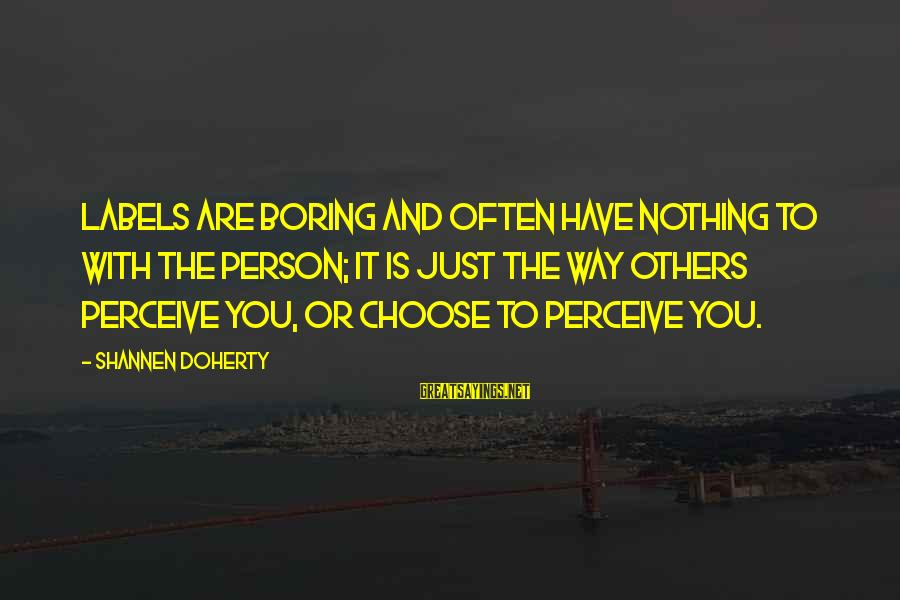 I Am Not A Boring Person Sayings By Shannen Doherty: Labels are boring and often have nothing to with the person; it is just the