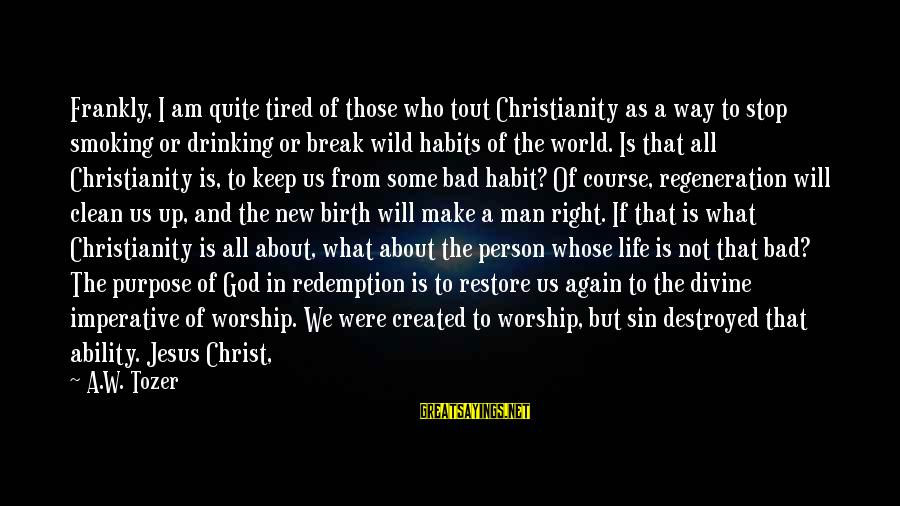 I Am Not Needed Sayings By A.W. Tozer: Frankly, I am quite tired of those who tout Christianity as a way to stop