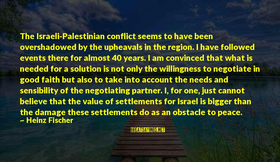 I Am Not Needed Sayings By Heinz Fischer: The Israeli-Palestinian conflict seems to have been overshadowed by the upheavals in the region. I