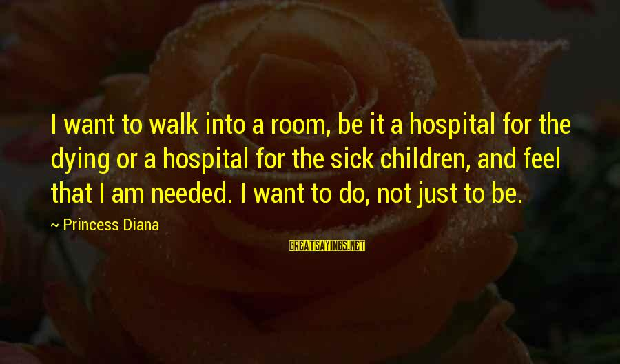 I Am Not Needed Sayings By Princess Diana: I want to walk into a room, be it a hospital for the dying or