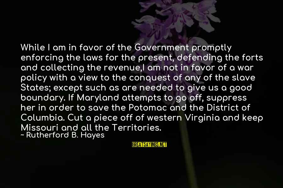 I Am Not Needed Sayings By Rutherford B. Hayes: While I am in favor of the Government promptly enforcing the laws for the present,