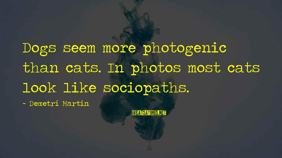 I Am Not Photogenic Sayings By Demetri Martin: Dogs seem more photogenic than cats. In photos most cats look like sociopaths.