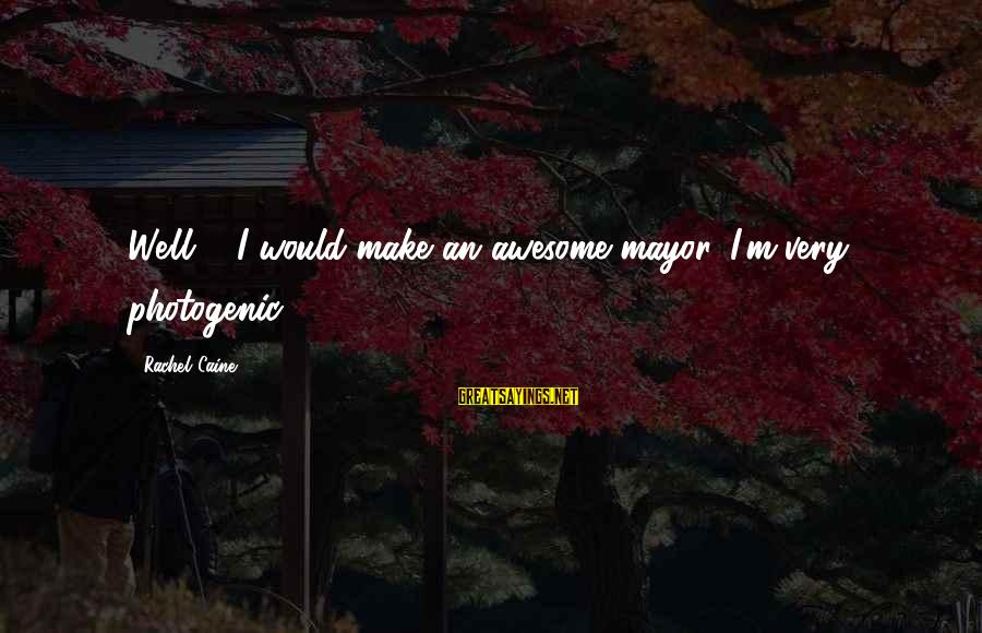 I Am Not Photogenic Sayings By Rachel Caine: Well ... I would make an awesome mayor. I'm very photogenic.