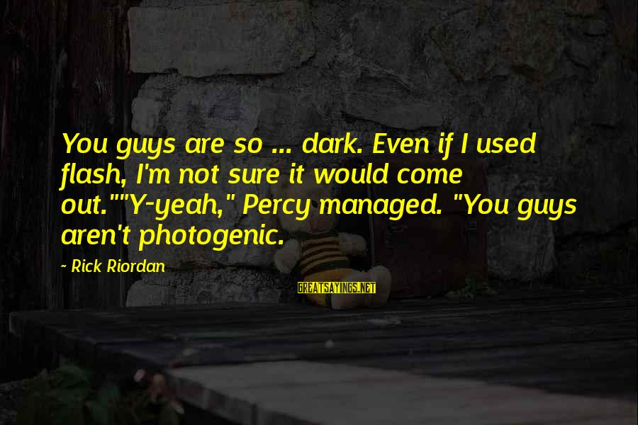 I Am Not Photogenic Sayings By Rick Riordan: You guys are so ... dark. Even if I used flash, I'm not sure it