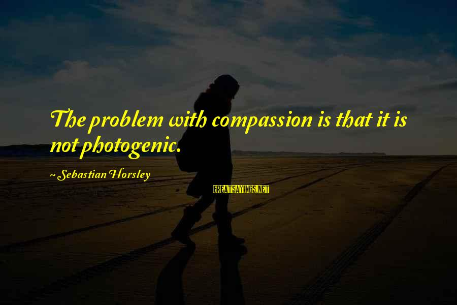 I Am Not Photogenic Sayings By Sebastian Horsley: The problem with compassion is that it is not photogenic.
