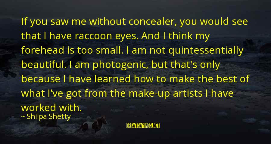 I Am Not Photogenic Sayings By Shilpa Shetty: If you saw me without concealer, you would see that I have raccoon eyes. And