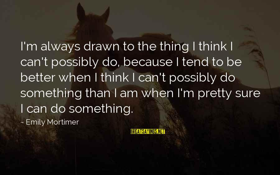 I Am Pretty Because Sayings By Emily Mortimer: I'm always drawn to the thing I think I can't possibly do, because I tend